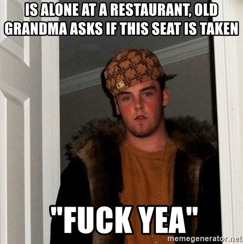 """Scumbag Steve - Is alone at a restaurant, old grandma asks if this seat is taken  """"fuck yea"""""""