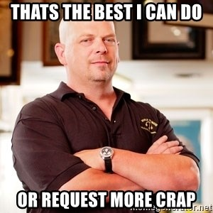 Pawn Stars Rick - Thats the best i can do  Or request more crap