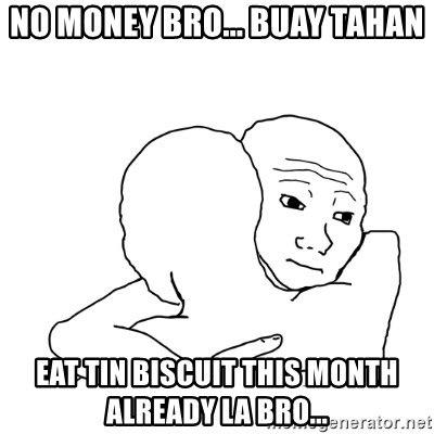I know that feel bro blank - No money bro... buay tahan Eat tin biscuit this month already la bro...