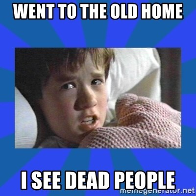 i see dead people - WENT TO THE OLD HOME  I SEE DEAD PEOPLE