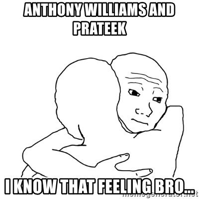 I know that feel bro blank - ANTHONY WILLIAMS AND PRATEEK  I KNOW THAT FEELING BRO...