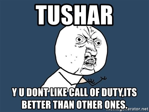 Y U No - TUSHAR Y U DONT LIKE CALL OF DUTY,ITS BETTER THAN OTHER ONES.