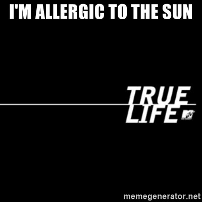 true life - I'm allergic to the sun