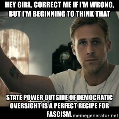ryan gosling hey girl - Hey girl, Correct me if I'm wrong, but I'm beginning to think that STATE POWER OUTSIDE OF DEMOCRATIC OVERSIGHT IS A PERFECT RECIPE FOR FASCISM.