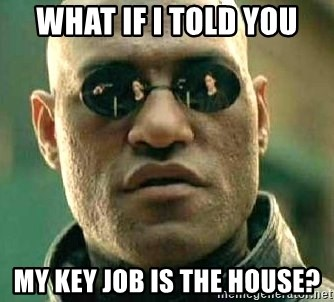What if I told you / Matrix Morpheus - what if i told you my key job is the house?