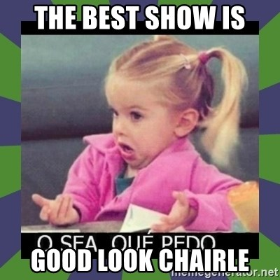 ¿O sea,que pedo? - THE BEST SHOW IS GOOD LOOK CHAIRLE