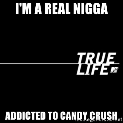 true life - i'm a real nigga addicted to candy crush