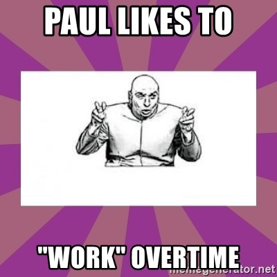 "'dr. evil' air quote - Paul likes to ""Work"" overtime"