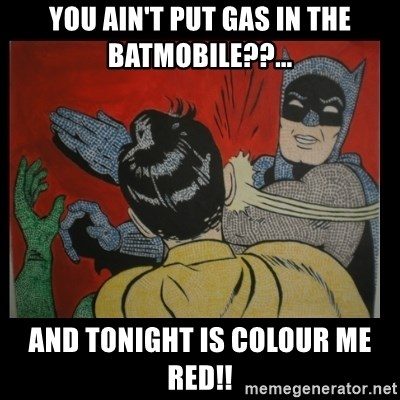Batman Slappp - you ain't put gas in the batmobile??... and tonight is colour me red!!