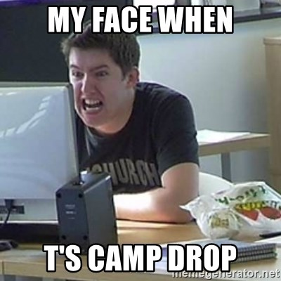Angry Gary - MY FACE WHEN T'S CAMP DROP