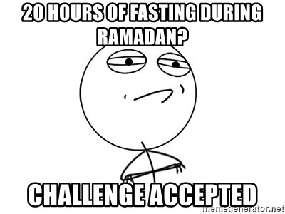 Challenge Accepted HD - 20 hours of fasting during ramadan? challenge accepted
