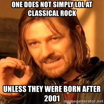 One Does Not Simply - oNE DOES NOT SIMPLY LOL AT CLASSICAL ROCK UNLESS THEY WERE BORN AFTER 2001