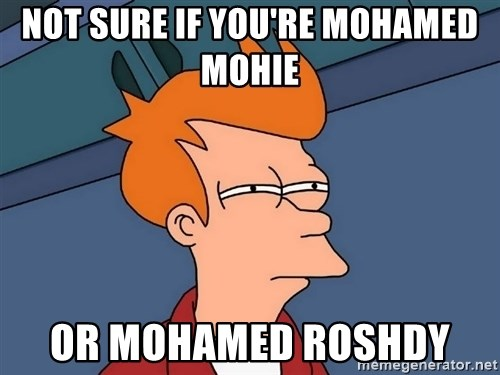 Futurama Fry - Not sure if you're Mohamed Mohie  Or Mohamed Roshdy