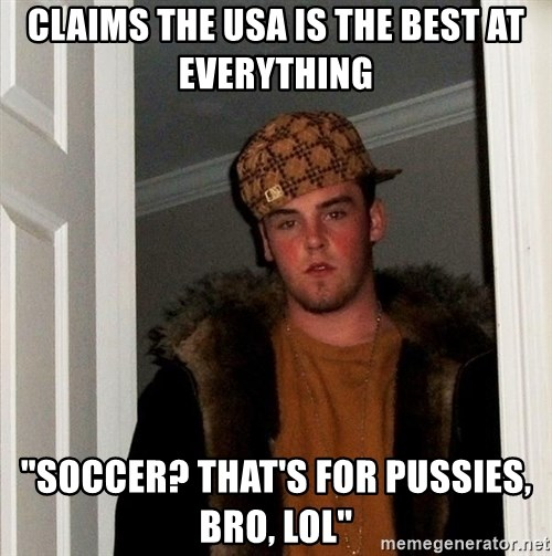 "Scumbag Steve - claims the USA is the best at everything ""soccer? that's for pussies, bro, lol"""