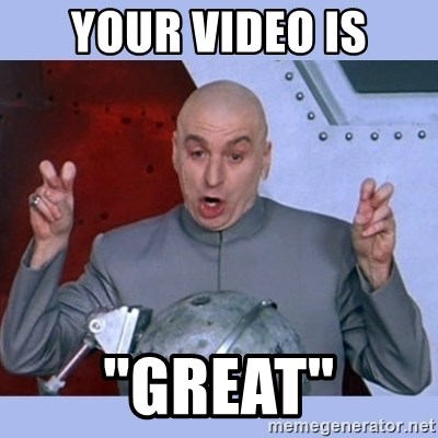 "Dr Evil meme - your video is ""great"""