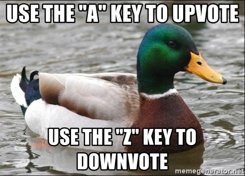 "Actual Advice Mallard 1 - use the ""A"" key to upvote use the ""z"" key to downvote"