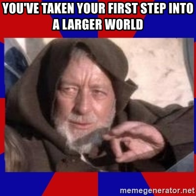 Obi Wan - You've taken your first step into a larger world
