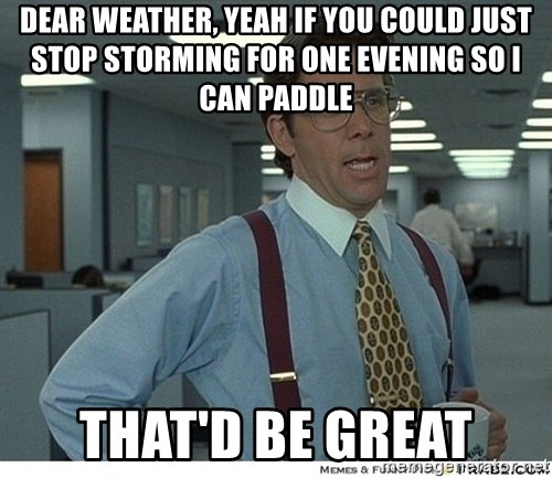 Yeah If You Could Just - dear weather, yeah if you could just stop storming for one evening so i can paddle that'd be great