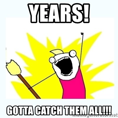 All the things - years! GOTTA catch them all!!!