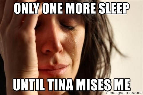 First World Problems - only one more sleep until tina mises me