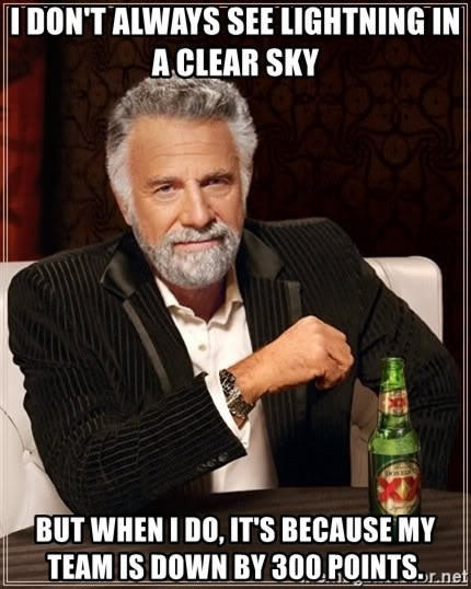 The Most Interesting Man In The World - I don't always see lightning in a clear sky But when I do, it's because my team is down by 300 points.
