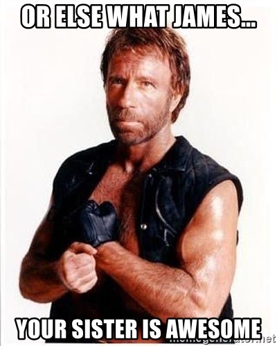 Chuck Norris  - Or else what James... Your sister is awesome