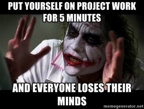 joker mind loss - put yourself on project work for 5 minutes  AND EVERYONE LOSES THEIR MINDS