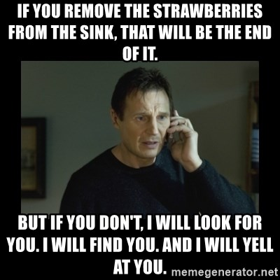 I will find you and kill you - if you remove the strawberries from the sink, that will be the end of it. But if you don't, I will look for you. i will find you. and i will yell at you.
