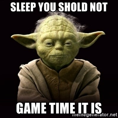ProYodaAdvice - sleep you shold not game time it is