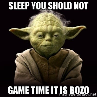 ProYodaAdvice - sleep you shold not game time it is Bozo