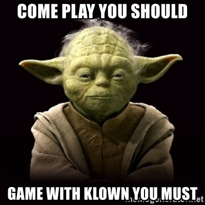 ProYodaAdvice - come play you should game with Klown you MUST