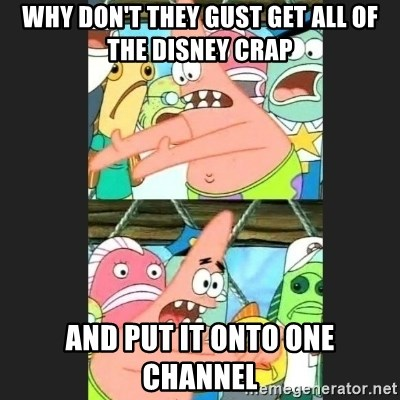 Pushing Patrick - WHY DON'T THEY GUST GET ALL OF THE DISNEY CRAP AND PUT IT ONTO ONE CHANNEL