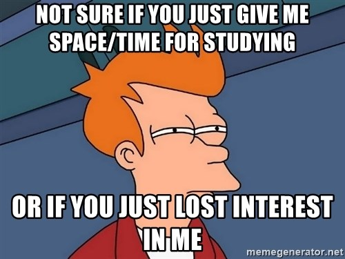 Futurama Fry - Not sure if you just give me space/time for studying Or IF YOU just lost interest in me