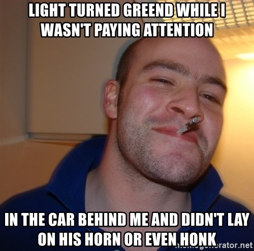Good Guy Greg - light turned greend while i wasn't paying attention in the car behind me and didn't lay on his horn or even honk