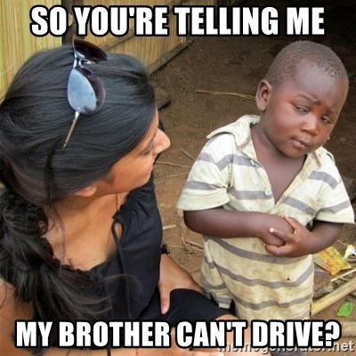 So You're Telling me - SO YOU'RE TELLING ME MY BROTHER CAN'T DRIVE?