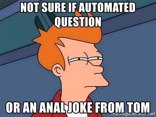 Futurama Fry - Not sure if automated question or an anal joke from tom