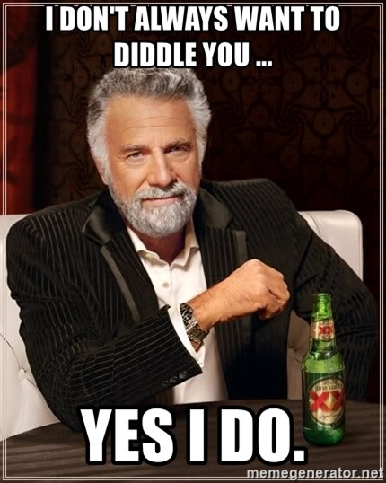 The Most Interesting Man In The World - I don't always want to diddle you ... yes I do.