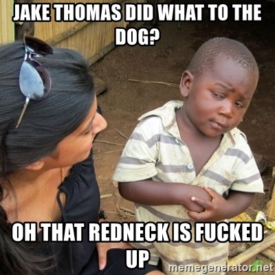 Skeptical 3rd World Kid - Jake Thomas did what to the dog? Oh that redneck is fucked up