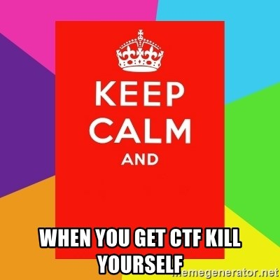Keep calm and -  WHEN YOU GET CTF KILL YOURSELF