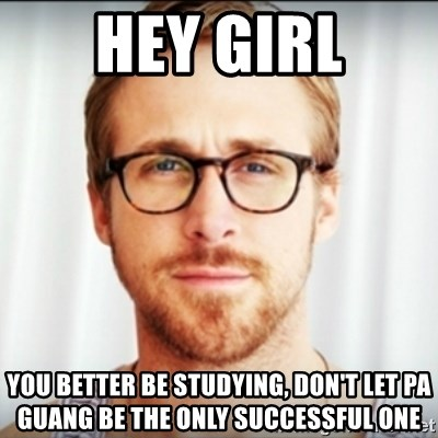 Ryan Gosling Hey Girl 3 - Hey Girl You better be studying, don't let PA Guang be the only successful one