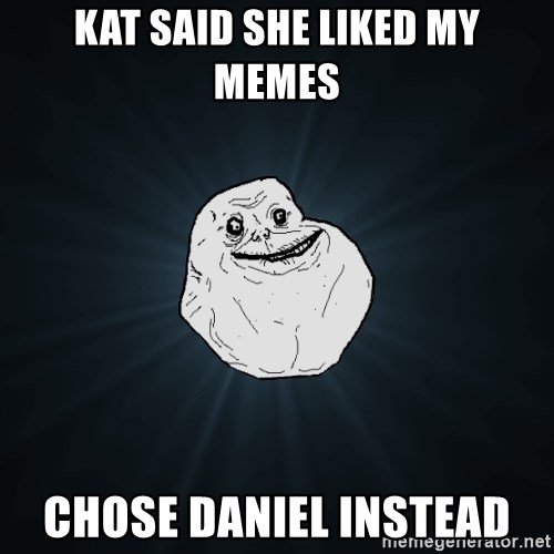 Forever Alone - Kat said she liked my memes chose daniel instead