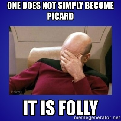 Picard facepalm  - ONE DOES NOT SIMPLY BECOME PICARD IT IS FOLLY