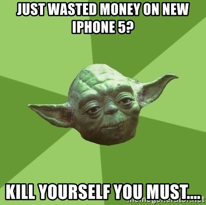 Advice Yoda Gives - Just wasted money on new iPhone 5? Kill yourself you must....