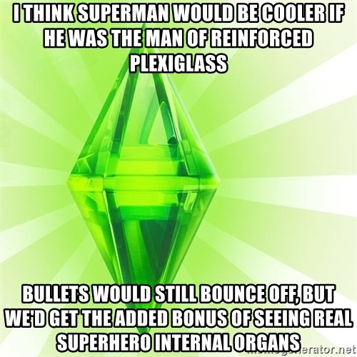 Sims - I think Superman would be cooler if he was the Man of Reinforced Plexiglass Bullets would still bounce off, but we'd get the added bonus of seeing real superhero internal organs