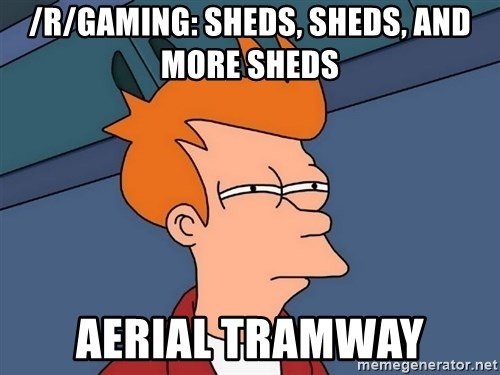 Futurama Fry - /r/gaming: sheds, sheds, and more sheds AERIAL tramway
