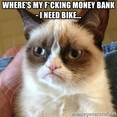 Grumpy Cat  - Where's my f*cking money Bank - I need BIKE...
