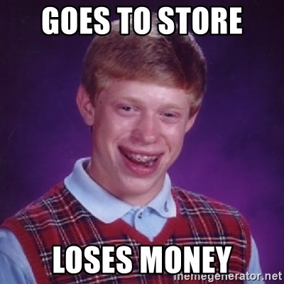 Bad Luck Brian - goes to store  loses money
