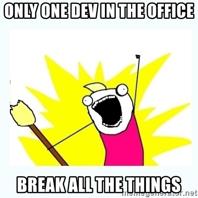 All the things - only one dev in the office break all the things