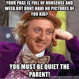 Willy Wonka - Your page is full of nonsense and weed,but dont have no pictures of you kid? You must be quiet the parent!
