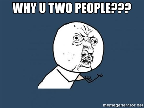 Y U no listen? - Why u two people???
